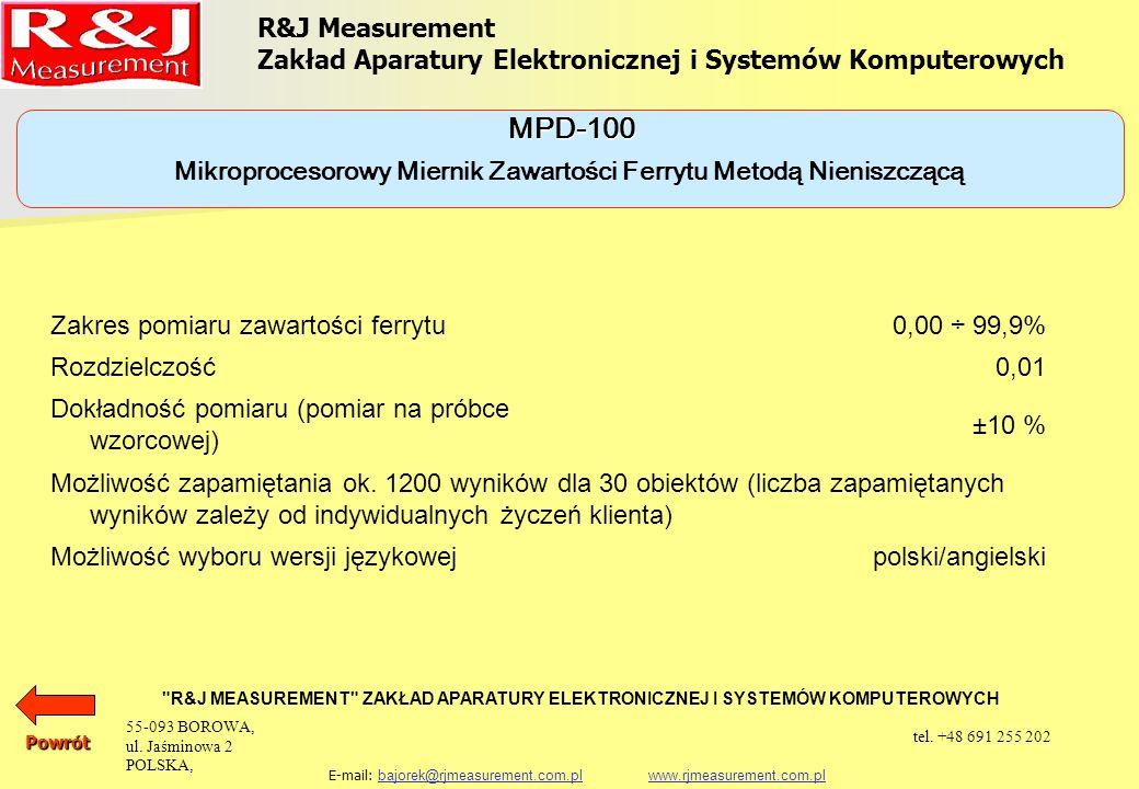 R&J Measurement Zakład Aparatury Elektronicznej i Systemów Komputerowych R&J MEASUREMENT ZAKŁAD APARATURY ELEKTRONICZNEJ I SYSTEMÓW KOMPUTEROWYCH E-mail: bajorek@rjmeasurement.com.pl www.rjmeasurement.com.plbajorek@rjmeasurement.com.plwww.rjmeasurement.com.plPowrót Mikroprocesorowy Miernik Zawartości Ferrytu Metodą Nieniszczącą MPD-100 Miernik jest w pełni zautomatyzowany i nie wymaga żadnych regulacji.