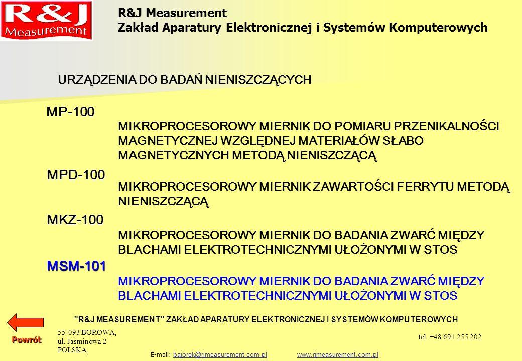 R&J Measurement Zakład Aparatury Elektronicznej i Systemów Komputerowych R&J MEASUREMENT ZAKŁAD APARATURY ELEKTRONICZNEJ I SYSTEMÓW KOMPUTEROWYCH E-mail: bajorek@rjmeasurement.com.pl www.rjmeasurement.com.plbajorek@rjmeasurement.com.plwww.rjmeasurement.com.plPowrót Strumieniomierz MSM-101 Strumieniomierz MSM-101 jest przyrządem przeznaczonym do pomiaru quasistatycznych zmian skojarzenia strumienia magnetycznego z czujnikiem indukcyjnym powszechnie stosowanym w pomiarach właściwości magnetycznych materiałów magnetycznie twardych i miękkich.