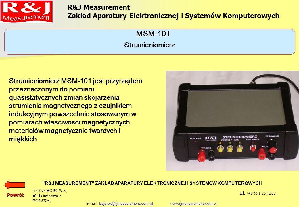 R&J Measurement Zakład Aparatury Elektronicznej i Systemów Komputerowych R&J MEASUREMENT ZAKŁAD APARATURY ELEKTRONICZNEJ I SYSTEMÓW KOMPUTEROWYCH E-mail: bajorek@rjmeasurement.com.pl www.rjmeasurement.com.plbajorek@rjmeasurement.com.plwww.rjmeasurement.com.plPowrót Zakres pomiaru0,1; 0,01; 0,001 Wb/V Rozdzielczość 1·10 -1 ; 1·10 -2 ; 1·10 -3 mWb/V Dryf<7·10 -6 Wb/min * Dokładność operacji całkowania 0,3% Rezystancja wejściowa 10k *)po ustabilizowaniu się warunków termicznych przyrządu i precyzyjnym ustawieniu offsetu Strumieniomierz MSM-101 55-093 BOROWA, ul.