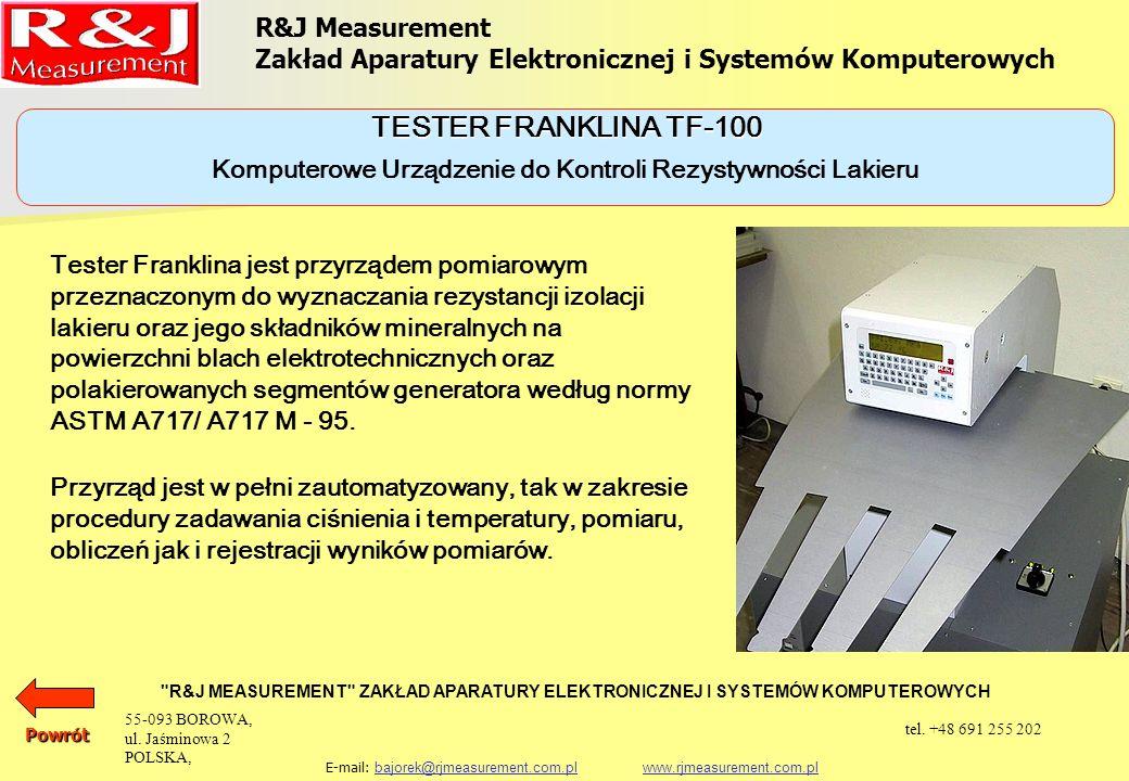 R&J Measurement Zakład Aparatury Elektronicznej i Systemów Komputerowych R&J MEASUREMENT ZAKŁAD APARATURY ELEKTRONICZNEJ I SYSTEMÓW KOMPUTEROWYCH E-mail: bajorek@rjmeasurement.com.pl www.rjmeasurement.com.plbajorek@rjmeasurement.com.plwww.rjmeasurement.com.plPowrót Komputerowe Urządzenie do Kontroli Rezystywności Lakieru TESTER FRANKLINA TF-100 Zakres nastaw ciśnienia(2,0 ÷ 7,0)MPa Niepewność nastaw ciśnienia ±0,5% Zakres nastaw od temperatury otoczenia do 200 °C lub do 392 °F Niepewność nastaw temperatury ±5 °C lub ±2.7 °F Zakres pomiaru prądu1,1A Niepewność pomiaru prądu±0,001A 55-093 BOROWA, ul.