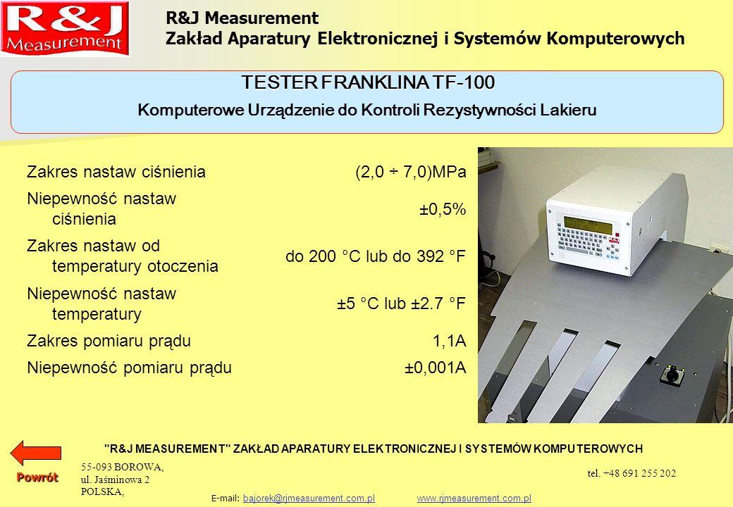 URZĄDZENIA KONTROLNE KOMPUTEROWE URZĄDZENIE DO KONTROLI REZYSTYWNOŚCI LAKIERU TESTER FRANKLINA TF-100 SZCZĘKOWY PRZYRZĄD PC-100 DO POMIARU ZBIEŻNOŚCI I FALISTOŚCI SEGMENTÓW PAKIETU RDZENIA GENERATORA PC-100 R&J Measurement Zakład Aparatury Elektronicznej i Systemów Komputerowych R&J MEASUREMENT ZAKŁAD APARATURY ELEKTRONICZNEJ I SYSTEMÓW KOMPUTEROWYCH E-mail: bajorek@rjmeasurement.com.pl www.rjmeasurement.com.plbajorek@rjmeasurement.com.plwww.rjmeasurement.com.plPowrót 55-093 BOROWA, ul.