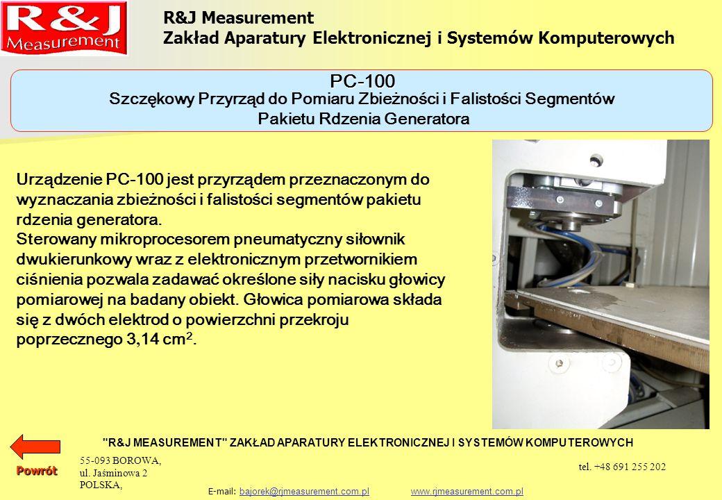 R&J Measurement Zakład Aparatury Elektronicznej i Systemów Komputerowych R&J MEASUREMENT ZAKŁAD APARATURY ELEKTRONICZNEJ I SYSTEMÓW KOMPUTEROWYCH E-mail: bajorek@rjmeasurement.com.pl www.rjmeasurement.com.plbajorek@rjmeasurement.com.plwww.rjmeasurement.com.plPowrót Szczękowy Przyrząd do Pomiaru Zbieżności i Falistości Segmentów Pakietu Rdzenia Generatora PC-100 Siła naciskunastawiana Zakres siły nacisku(250 ÷ 1750)N Niepewność siły nacisku±2% zakresu Powierzchnia naciskuS = 3,14 cm 2 Zakres pomiaru grubości 70 mm Rozdzielczość pomiaru grubości±10µm Niepewność pomiaru grubości±10µm 55-093 BOROWA, ul.
