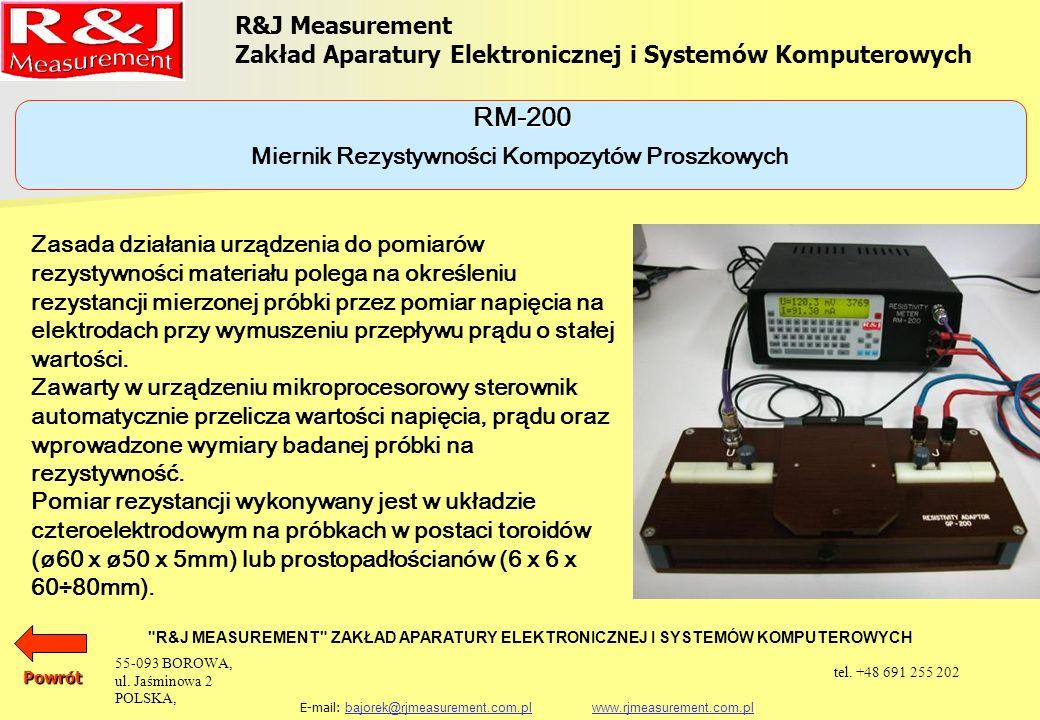 R&J Measurement Zakład Aparatury Elektronicznej i Systemów Komputerowych R&J MEASUREMENT ZAKŁAD APARATURY ELEKTRONICZNEJ I SYSTEMÓW KOMPUTEROWYCH E-mail: bajorek@rjmeasurement.com.pl www.rjmeasurement.com.plbajorek@rjmeasurement.com.plwww.rjmeasurement.com.plPowrót Miernik Rezystywności Kompozytów Proszkowych RM-200 Zakres pomiaru rezystywności 0,01 ÷ 10 000µΩm Rozdzielczość0,01µΩm Możliwość zapamiętania ok.