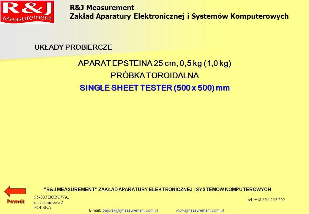 R&J Measurement Zakład Aparatury Elektronicznej i Systemów Komputerowych R&J MEASUREMENT ZAKŁAD APARATURY ELEKTRONICZNEJ I SYSTEMÓW KOMPUTEROWYCH E-mail: bajorek@rjmeasurement.com.pl www.rjmeasurement.com.plbajorek@rjmeasurement.com.plwww.rjmeasurement.com.plPowrót Single Sheet Tester (500 X 500) mm Single Sheet Tester (500 x 500) mm wykonywany jest zgodnie z normą IEC 60404-3.