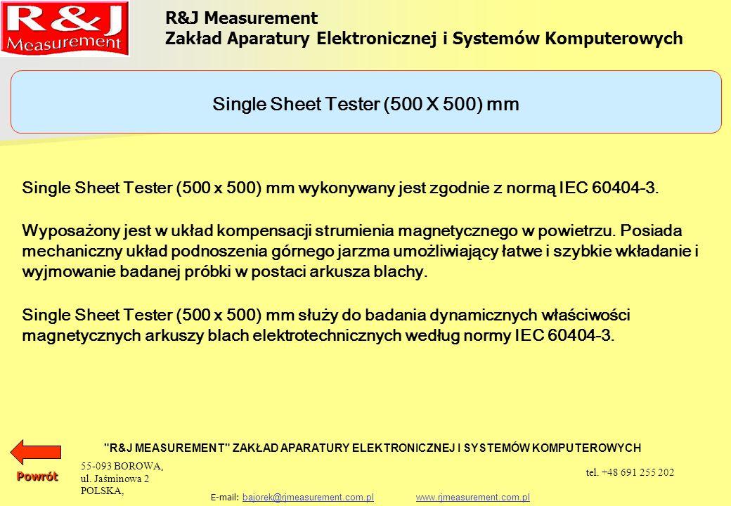R&J Measurement Zakład Aparatury Elektronicznej i Systemów Komputerowych R&J MEASUREMENT ZAKŁAD APARATURY ELEKTRONICZNEJ I SYSTEMÓW KOMPUTEROWYCH E-mail: bajorek@rjmeasurement.com.pl www.rjmeasurement.com.plbajorek@rjmeasurement.com.plwww.rjmeasurement.com.plPowrót Single Sheet Tester (500 X 500) mm konstrukcja dwujarzmowa, uzwojenie magnesujące i pomiarowe natężenie pola magnetycznego1÷10 000* [A/m] polaryzacja0,001÷2,5** [T] częstotliwość pomiarowa3÷100 [Hz] masa próbkimax.