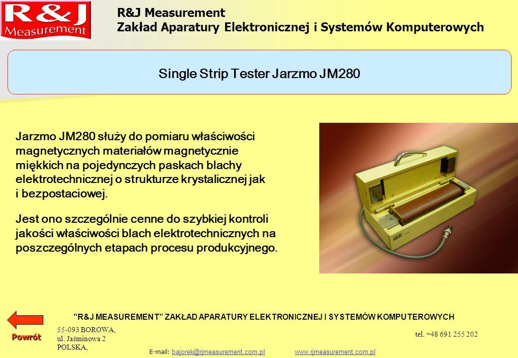 R&J Measurement Zakład Aparatury Elektronicznej i Systemów Komputerowych R&J MEASUREMENT ZAKŁAD APARATURY ELEKTRONICZNEJ I SYSTEMÓW KOMPUTEROWYCH E-mail: bajorek@rjmeasurement.com.pl www.rjmeasurement.com.plbajorek@rjmeasurement.com.plwww.rjmeasurement.com.plPowrót Single Strip Tester Jarzmo JM280 konstrukcja dwujarzmowa z uzwojeniem magnesującym I pomiarowym natężenie pola magnetycznego 1÷12 000 [A/m] polaryzacja0,001÷2,0* [T] wymiary próbki: długośćmin.
