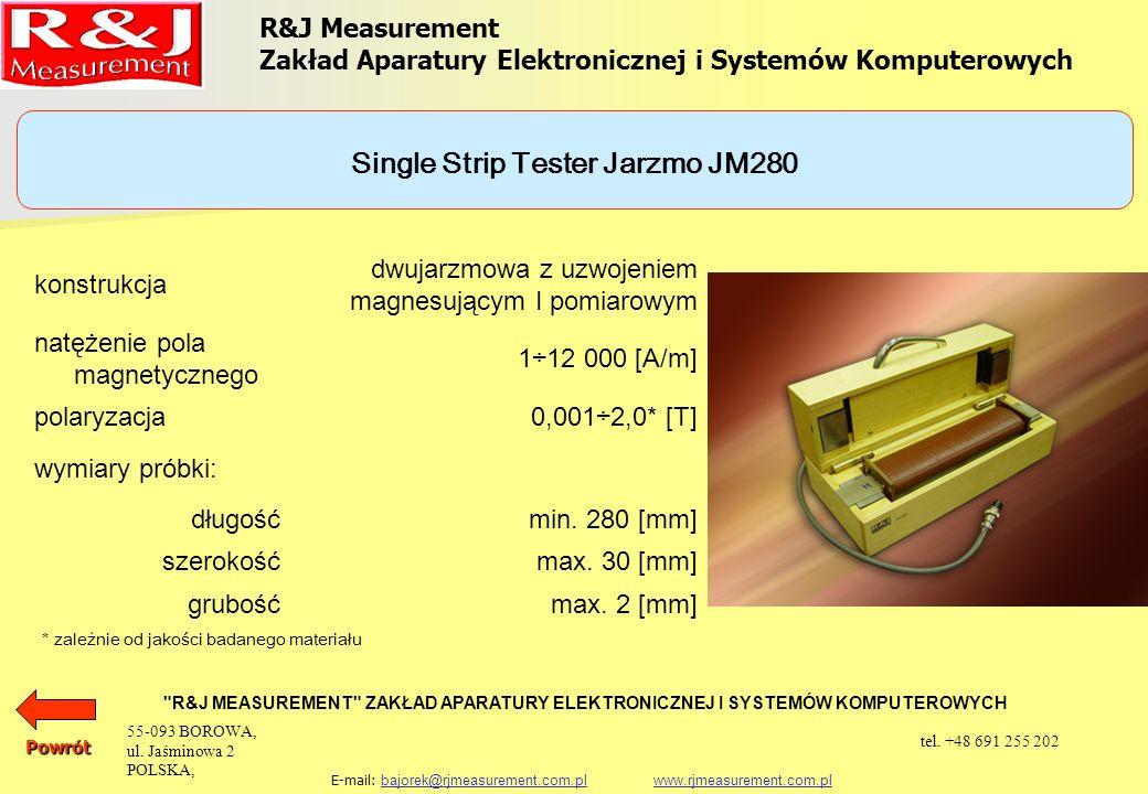 UKŁADY PROBIERCZE APARAT EPSTEINA 25 cm, 0,5 kg (1,0 kg) PRÓBKA TOROIDALNA SINGLE SHEET TESTER (500 x 500) mm SINGLE STRIP TESTER JARZMO JM280 SINGLE STRIP TESTER JARZMO JM100 R&J Measurement Zakład Aparatury Elektronicznej i Systemów Komputerowych R&J MEASUREMENT ZAKŁAD APARATURY ELEKTRONICZNEJ I SYSTEMÓW KOMPUTEROWYCH E-mail: bajorek@rjmeasurement.com.pl www.rjmeasurement.com.plbajorek@rjmeasurement.com.plwww.rjmeasurement.com.plPowrót 55-093 BOROWA, ul.