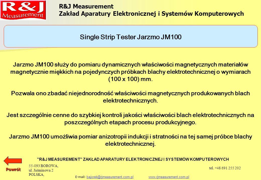 R&J Measurement Zakład Aparatury Elektronicznej i Systemów Komputerowych R&J MEASUREMENT ZAKŁAD APARATURY ELEKTRONICZNEJ I SYSTEMÓW KOMPUTEROWYCH E-mail: bajorek@rjmeasurement.com.pl www.rjmeasurement.com.plbajorek@rjmeasurement.com.plwww.rjmeasurement.com.plPowrót Single Strip Tester Jarzmo JM100 konstrukcja dwujarzmowa z uzwojeniem magnesującym i pomiarowym natężenie pola magnetycznego1÷12 000 [A/m] polaryzacja0,001÷2,0* [T] wymiary próbki: długośćmin.