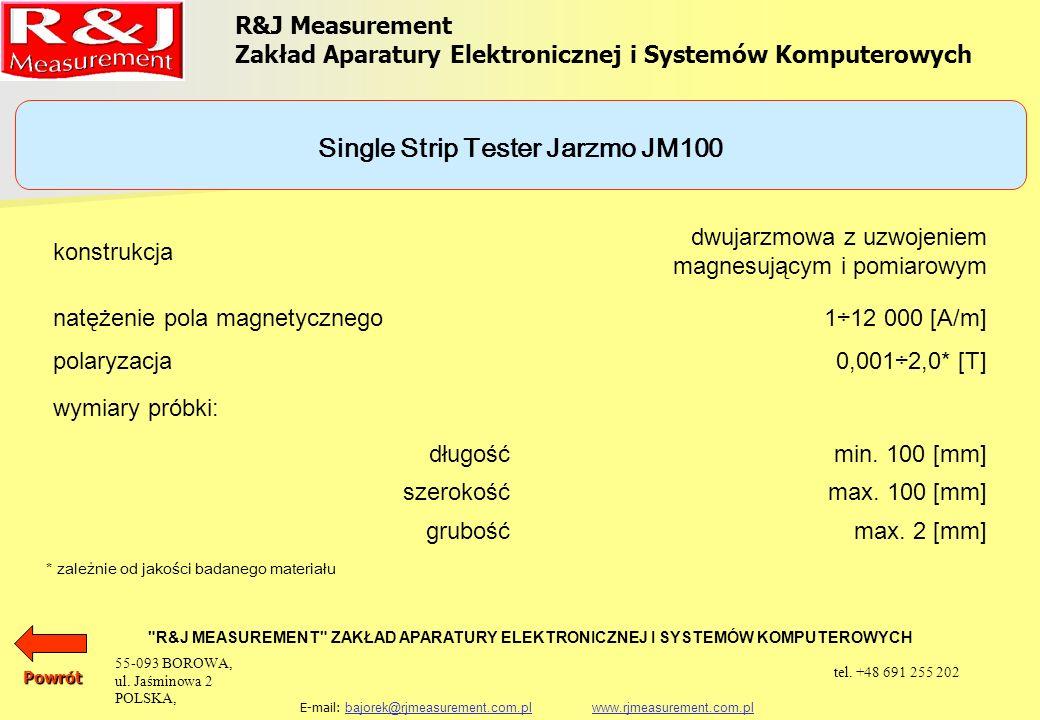 UKŁADY PROBIERCZE APARAT EPSTEINA 25 cm, 0,5 kg (1,0 kg) PRÓBKA TOROIDALNA SINGLE SHEET TESTER (500 x 500) mm SINGLE STRIP TESTER JARZMO JM280 SINGLE STRIP TESTER JARZMO JM100 SINGLE STRIP TESTER JARZMO JM55 R&J Measurement Zakład Aparatury Elektronicznej i Systemów Komputerowych R&J MEASUREMENT ZAKŁAD APARATURY ELEKTRONICZNEJ I SYSTEMÓW KOMPUTEROWYCH E-mail: bajorek@rjmeasurement.com.pl www.rjmeasurement.com.plbajorek@rjmeasurement.com.plwww.rjmeasurement.com.plPowrót 55-093 BOROWA, ul.