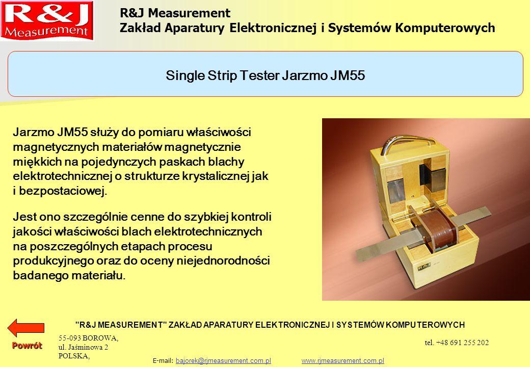 R&J Measurement Zakład Aparatury Elektronicznej i Systemów Komputerowych R&J MEASUREMENT ZAKŁAD APARATURY ELEKTRONICZNEJ I SYSTEMÓW KOMPUTEROWYCH E-mail: bajorek@rjmeasurement.com.pl www.rjmeasurement.com.plbajorek@rjmeasurement.com.plwww.rjmeasurement.com.plPowrót Single Strip Tester Jarzmo JM55 konstrukcja dwujarzmowa z uzwojeniem magnesującym i pomiarowym natężenie pola magnetycznego 1÷12 000 [A/m] polaryzacja0,001÷2,0* [T] wymiary próbki: długośćmin.
