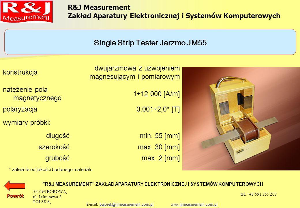 UKŁADY PROBIERCZE APARAT EPSTEINA 25 cm, 0,5 kg (1,0 kg) PRÓBKA TOROIDALNA SINGLE SHEET TESTER (500 x 500) mm SINGLE STRIP TESTER JARZMO JM280 SINGLE STRIP TESTER JARZMO JM100 SINGLE STRIP TESTER JARZMO JM55 SINGLE STRIP TESTER JARZMO JM50 R&J Measurement Zakład Aparatury Elektronicznej i Systemów Komputerowych R&J MEASUREMENT ZAKŁAD APARATURY ELEKTRONICZNEJ I SYSTEMÓW KOMPUTEROWYCH E-mail: bajorek@rjmeasurement.com.pl www.rjmeasurement.com.plbajorek@rjmeasurement.com.plwww.rjmeasurement.com.plPowrót 55-093 BOROWA, ul.