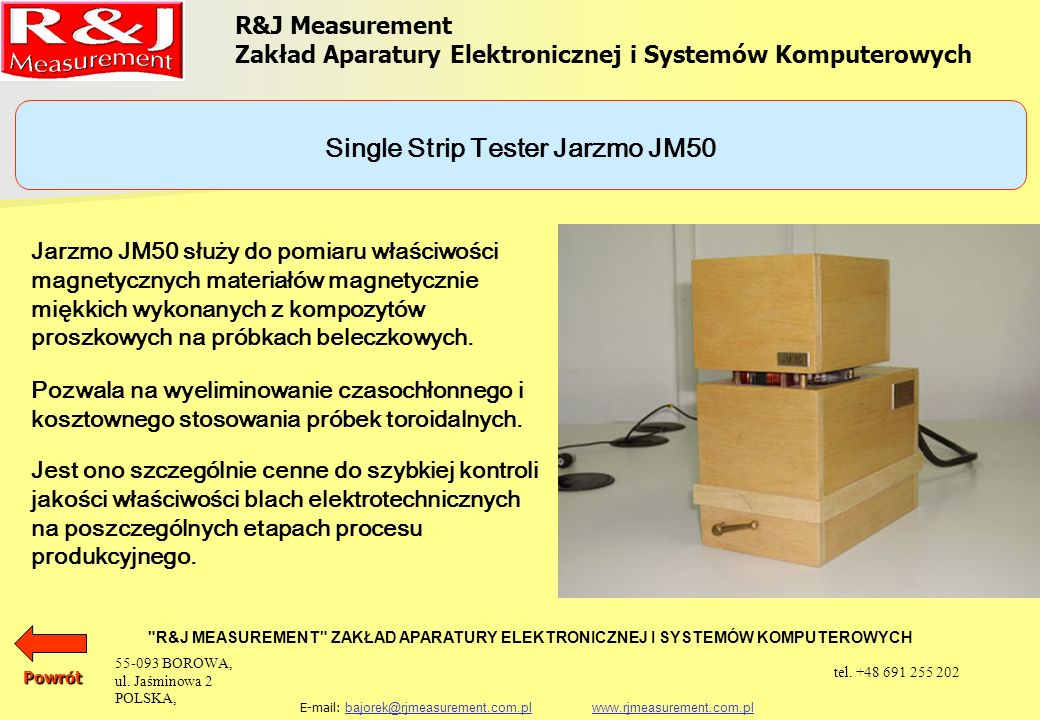 R&J Measurement Zakład Aparatury Elektronicznej i Systemów Komputerowych R&J MEASUREMENT ZAKŁAD APARATURY ELEKTRONICZNEJ I SYSTEMÓW KOMPUTEROWYCH E-mail: bajorek@rjmeasurement.com.pl www.rjmeasurement.com.plbajorek@rjmeasurement.com.plwww.rjmeasurement.com.plPowrót Single Strip Tester Jarzmo JM50 konstrukcja dwujarzmowa z uzwojeniem magnesującym i pomiarowym natężenie pola magnetycznego 1÷12 000 [A/m] polaryzacja0,001÷2,0* [T] wymiary próbki: długośćmin.
