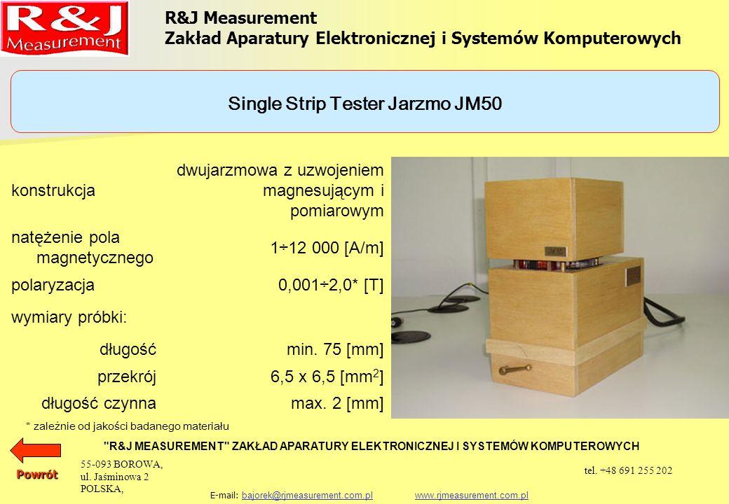 UKŁADY PROBIERCZE APARAT EPSTEINA 25 cm, 0,5 kg (1,0 kg) PRÓBKA TOROIDALNA SINGLE SHEET TESTER (500 x 500) mm SINGLE STRIP TESTER JARZMO JM280 SINGLE STRIP TESTER JARZMO JM100 SINGLE STRIP TESTER JARZMO JM55 SINGLE STRIP TESTER JARZMO JM50 JARZMO JM-XY R&J Measurement Zakład Aparatury Elektronicznej i Systemów Komputerowych R&J MEASUREMENT ZAKŁAD APARATURY ELEKTRONICZNEJ I SYSTEMÓW KOMPUTEROWYCH E-mail: bajorek@rjmeasurement.com.pl www.rjmeasurement.com.plbajorek@rjmeasurement.com.plwww.rjmeasurement.com.plPowrót 55-093 BOROWA, ul.