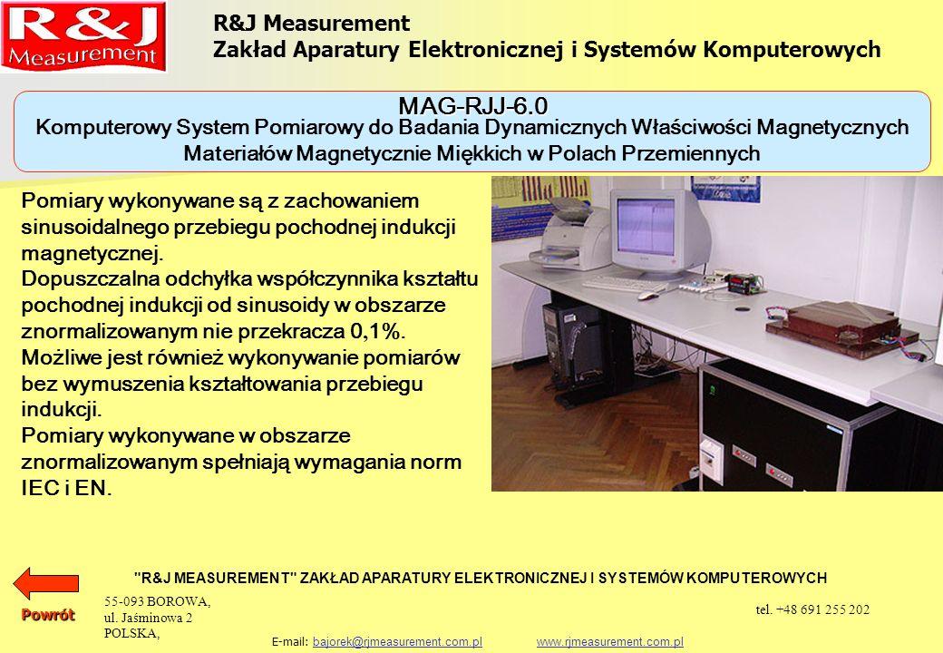 Komputerowy System Pomiarowy do Badania Dynamicznych Właściwości Magnetycznych Materiałów Magnetycznie Miękkich w Polach Przemiennych R&J Measurement Zakład Aparatury Elektronicznej i Systemów Komputerowych R&J MEASUREMENT ZAKŁAD APARATURY ELEKTRONICZNEJ I SYSTEMÓW KOMPUTEROWYCH E-mail: bajorek@rjmeasurement.com.pl www.rjmeasurement.com.plbajorek@rjmeasurement.com.plwww.rjmeasurement.com.pl Natężenie pola magnetycznego (dla aparatu Epsteina 25cm 50/60 Hz) (0,1÷15 000A/m) z dokładnością nastawy 0,3 % Magnetyzacja (0,005÷2,5T) z dokładnością nastawy 0,1 % Częstotliwość (1÷10 000Hz) z dokładnością nastawy 0,1 % MAG-RJJ-6.0 Powrót 55-093 BOROWA, ul.