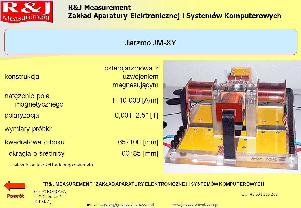 UKŁADY PROBIERCZE APARAT EPSTEINA 25 cm, 0,5 kg (1,0 kg) PRÓBKA TOROIDALNA SINGLE SHEET TESTER (500 x 500) mm SINGLE STRIP TESTER JARZMO JM280 SINGLE STRIP TESTER JARZMO JM100 SINGLE STRIP TESTER JARZMO JM55 SINGLE STRIP TESTER JARZMO JM50 JARZMO JM-XY JARZMO JM-XY10 R&J Measurement Zakład Aparatury Elektronicznej i Systemów Komputerowych R&J MEASUREMENT ZAKŁAD APARATURY ELEKTRONICZNEJ I SYSTEMÓW KOMPUTEROWYCH E-mail: bajorek@rjmeasurement.com.pl www.rjmeasurement.com.plbajorek@rjmeasurement.com.plwww.rjmeasurement.com.plPowrót 55-093 BOROWA, ul.