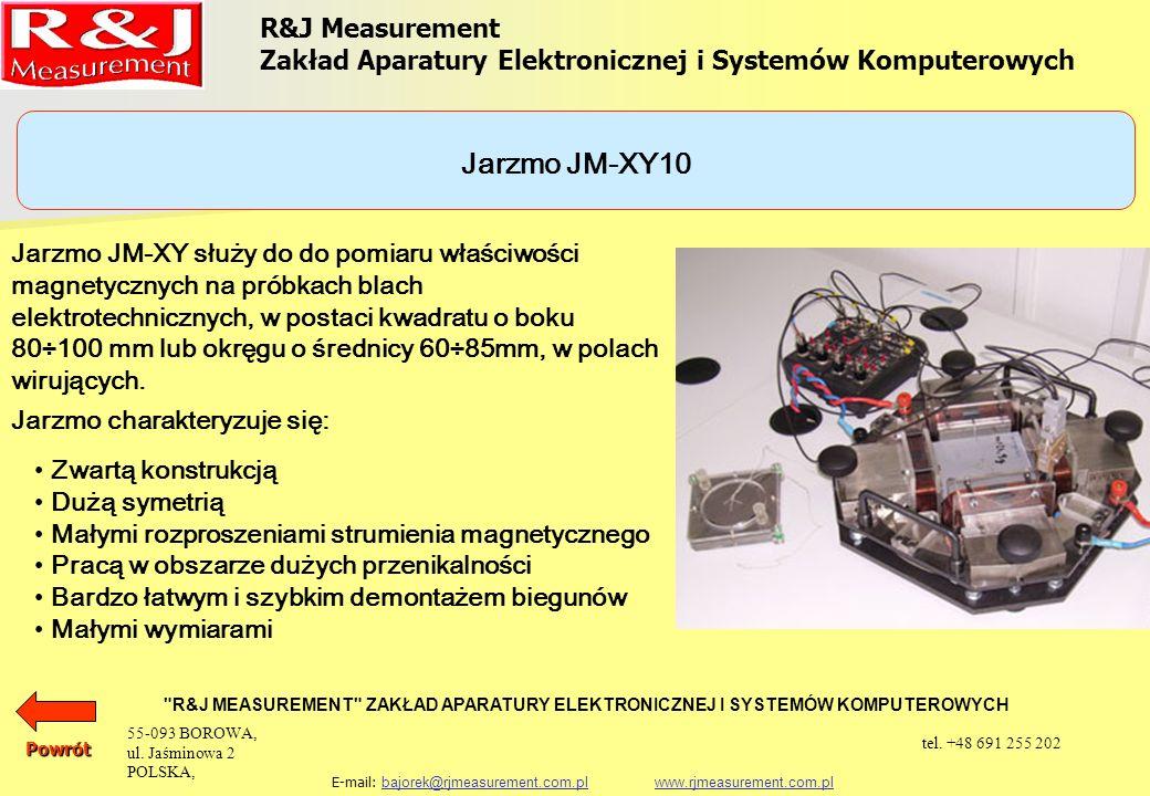 R&J Measurement Zakład Aparatury Elektronicznej i Systemów Komputerowych R&J MEASUREMENT ZAKŁAD APARATURY ELEKTRONICZNEJ I SYSTEMÓW KOMPUTEROWYCH E-mail: bajorek@rjmeasurement.com.pl www.rjmeasurement.com.plbajorek@rjmeasurement.com.plwww.rjmeasurement.com.plPowrót Jarzmo JM-XY10 konstrukcja czterojarzmowa z uzwojeniem magnesującym natężenie pola magnetycznego 1÷10 000 [A/m] polaryzacja0,001÷2,5* [T] wymiary próbki: kwadratowa o boku80÷100 [mm] okrągła o średnicy60÷85 [mm] * zależnie od jakości badanego materiału 55-093 BOROWA, ul.