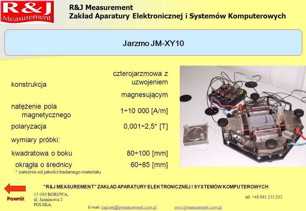 UKŁADY PROBIERCZE APARAT EPSTEINA 25 cm, 0,5 kg (1,0 kg) PRÓBKA TOROIDALNA SINGLE SHEET TESTER (500 x 500) mm SINGLE STRIP TESTER JARZMO JM280 SINGLE STRIP TESTER JARZMO JM100 SINGLE STRIP TESTER JARZMO JM55 SINGLE STRIP TESTER JARZMO JM50 JARZMO JM-XY JARZMO JM-XY10 KOMPENSATOR STRUMIENIA MAGNETYCZNEGO W POWIETRZU SM-RJJ R&J Measurement Zakład Aparatury Elektronicznej i Systemów Komputerowych R&J MEASUREMENT ZAKŁAD APARATURY ELEKTRONICZNEJ I SYSTEMÓW KOMPUTEROWYCH E-mail: bajorek@rjmeasurement.com.pl www.rjmeasurement.com.plbajorek@rjmeasurement.com.plwww.rjmeasurement.com.plPowrót 55-093 BOROWA, ul.