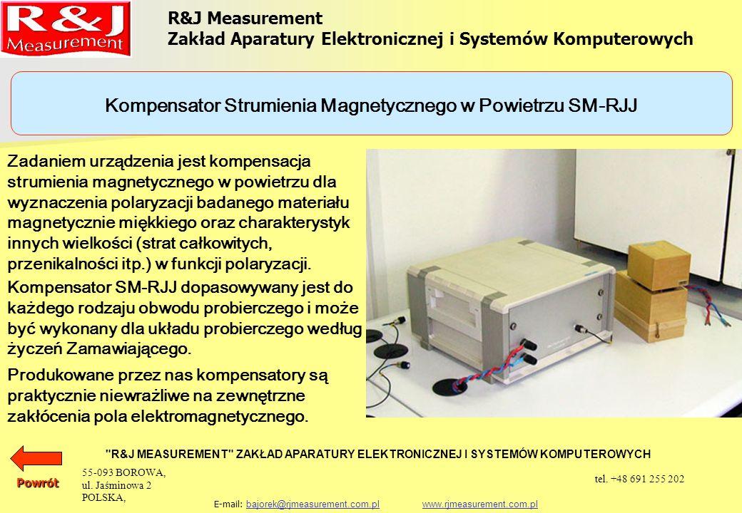 R&J Measurement Zakład Aparatury Elektronicznej i Systemów Komputerowych R&J MEASUREMENT ZAKŁAD APARATURY ELEKTRONICZNEJ I SYSTEMÓW KOMPUTEROWYCH E-mail: bajorek@rjmeasurement.com.pl www.rjmeasurement.com.plbajorek@rjmeasurement.com.plwww.rjmeasurement.com.pl Aparatura pomiarowa i komputerowe systemy pomiarowe Aparatura pomiarowa i komputerowe systemy pomiarowe Układy probiercze Układy probiercze Aparatura kontrolna Aparatura kontrolna Urządzenia do obróbki plastycznej Urządzenia do obróbki plastycznej Aby zobaczy więcej szczegółów kliknij na odpowiedni link 55-093 BOROWA, ul.