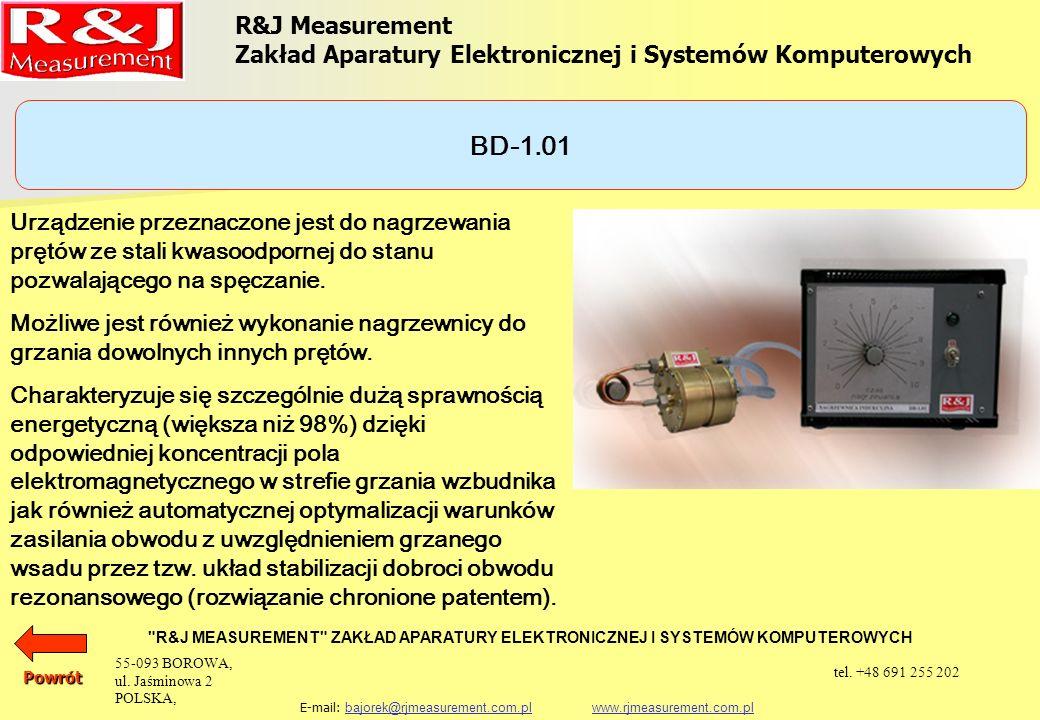 R&J Measurement Zakład Aparatury Elektronicznej i Systemów Komputerowych R&J MEASUREMENT ZAKŁAD APARATURY ELEKTRONICZNEJ I SYSTEMÓW KOMPUTEROWYCH E-mail: bajorek@rjmeasurement.com.pl www.rjmeasurement.com.plbajorek@rjmeasurement.com.plwww.rjmeasurement.com.pl BD-1.01 Powrót Zasilanie3 x 400V 50 Hz Mocwg potrzeb Czas nagrzewania (zgodnie z życzeniem Zamawiającego) regulowany Kontrola czasu nagrzewania automatyczna Chłodzeniewodne Sterowanie za pomocą przycisków umieszczonych na wzbudniku wraz z sygnalizacją optyczną i akustyczną 55-093 BOROWA, ul.