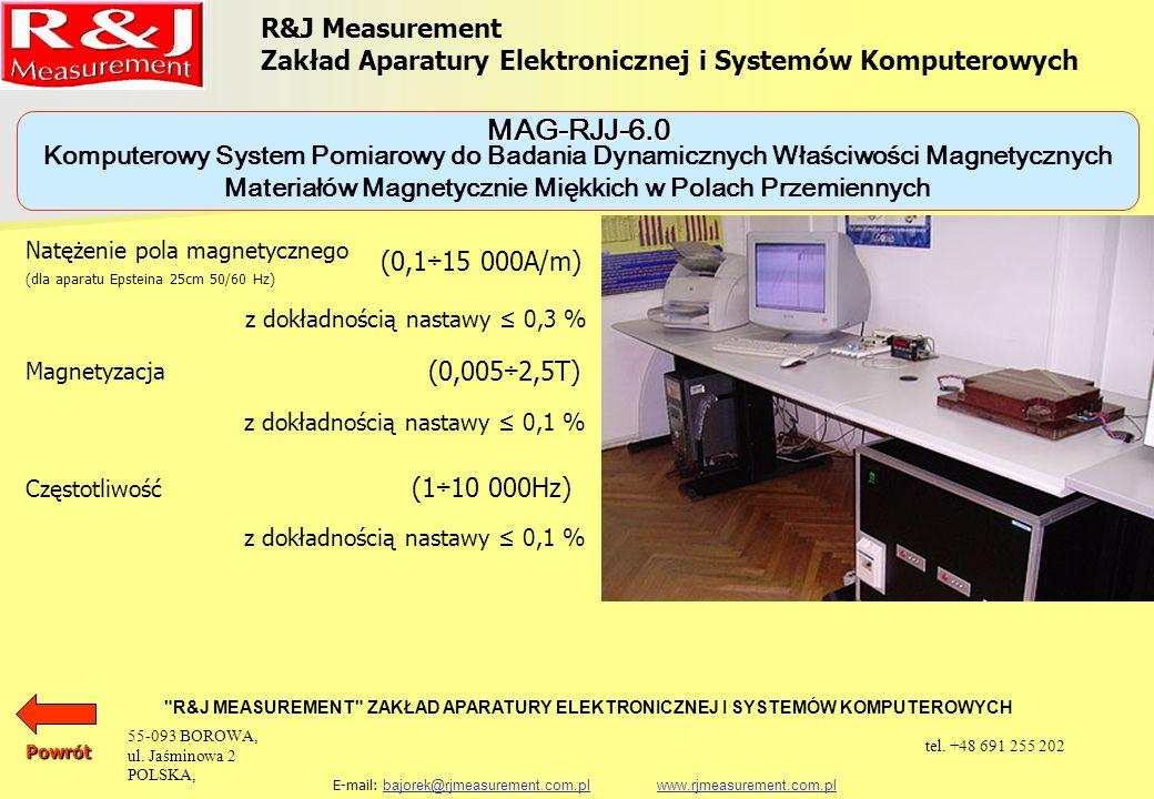 Komputerowy System Pomiarowy do Badania Dynamicznych Właściwości Magnetycznych Materiałów Magnetycznie Miękkich w Polach Przemiennych R&J Measurement Zakład Aparatury Elektronicznej i Systemów Komputerowych R&J MEASUREMENT ZAKŁAD APARATURY ELEKTRONICZNEJ I SYSTEMÓW KOMPUTEROWYCH E-mail: bajorek@rjmeasurement.com.pl www.rjmeasurement.com.plbajorek@rjmeasurement.com.plwww.rjmeasurement.com.pl Pomiary mogą być realizowane na próbkach w postaci aparatów probierczych takich jak: aparat Epsteina 25 cm, 0, 5 kg aparat Epsteina 25 cm, 1, 0 kg Single Sheet Tester (500 x 500) mm jarzmo JM280 jarzmo JM100 MAG-RJJ-6.0 Powrót 55-093 BOROWA, ul.