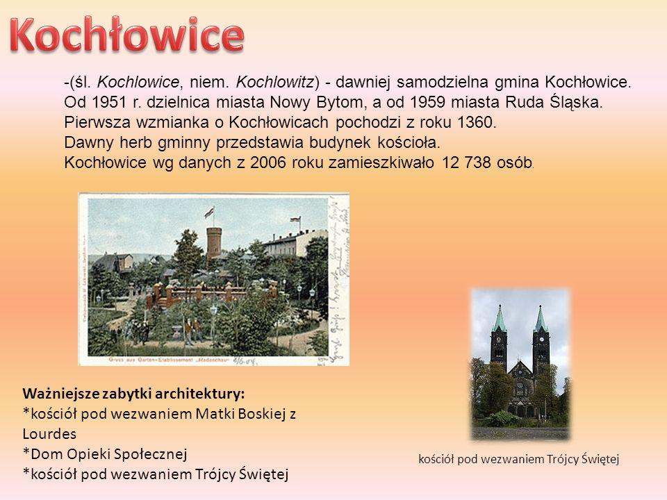 -(śl. Kochlowice, niem. Kochlowitz) - dawniej samodzielna gmina Kochłowice. Od 1951 r. dzielnica miasta Nowy Bytom, a od 1959 miasta Ruda Śląska. Pier