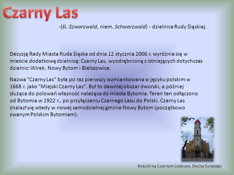 -(śl. Szwarcwald, niem. Schwarzwald) - dzielnica Rudy Śląskiej. Decyzją Rady Miasta Ruda Śląska od dnia 12 stycznia 2006 r. wyróżnia się w mieście dod