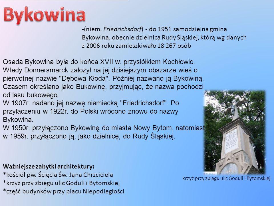 -(niem. Friedrichsdorf) - do 1951 samodzielna gmina Bykowina, obecnie dzielnica Rudy Śląskiej, którą wg danych z 2006 roku zamieszkiwało 18 267 osób W