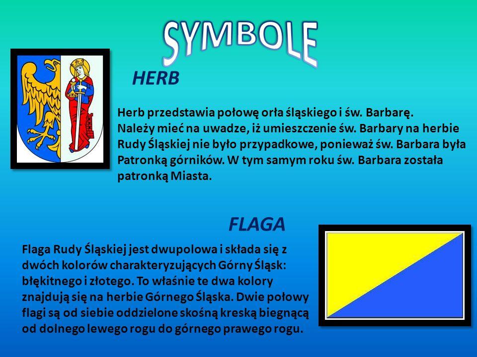 HERB Herb przedstawia połowę orła śląskiego i św. Barbarę. Należy mieć na uwadze, iż umieszczenie św. Barbary na herbie Rudy Śląskiej nie było przypad