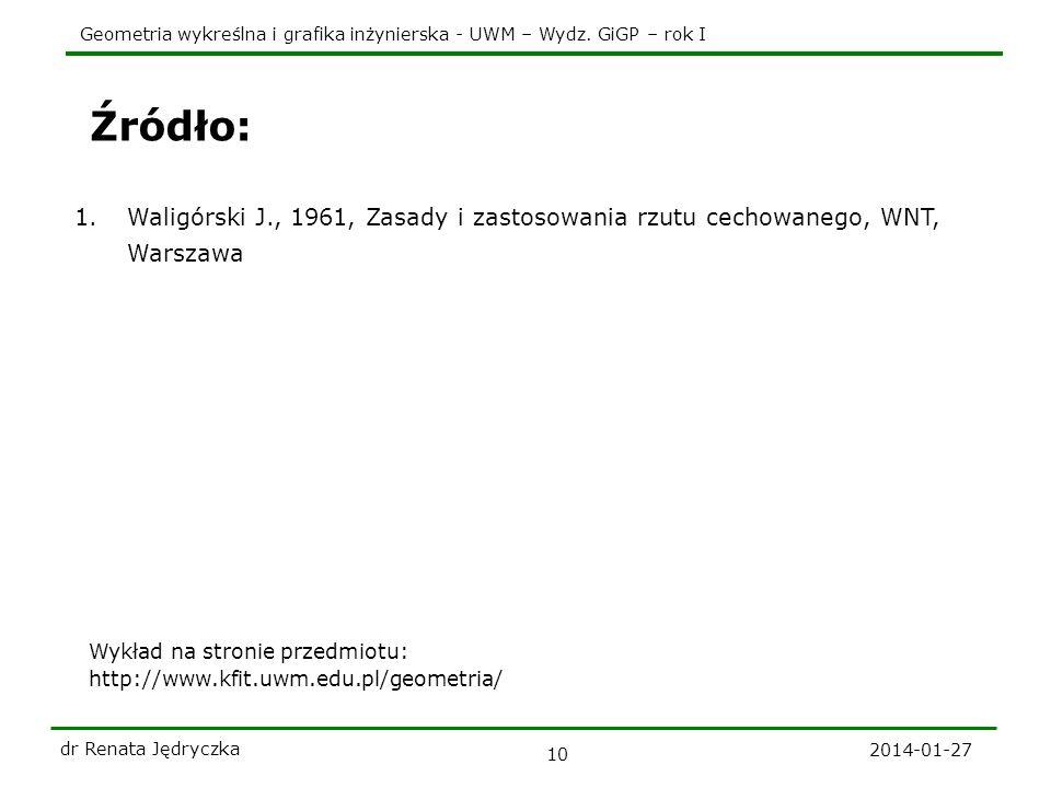 Geometria wykreślna i grafika inżynierska - UWM – Wydz. GiGP – rok I 2014-01-27 dr Renata Jędryczka 10 Źródło: 1.Waligórski J., 1961, Zasady i zastoso