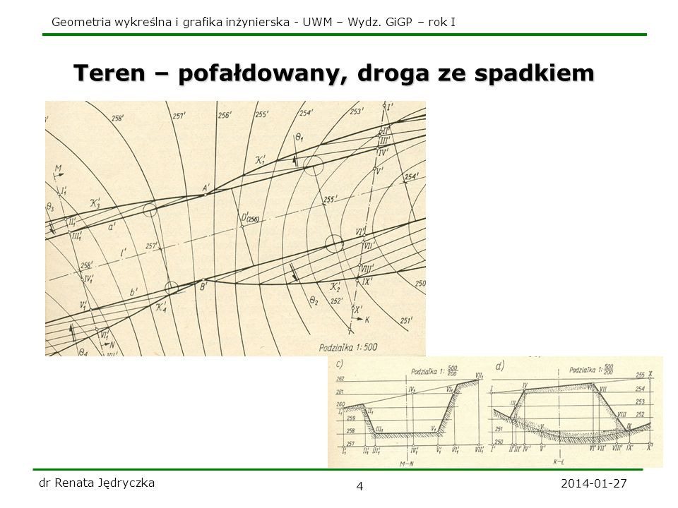 Geometria wykreślna i grafika inżynierska - UWM – Wydz. GiGP – rok I 2014-01-27 dr Renata Jędryczka 4 Teren – pofałdowany, droga ze spadkiem