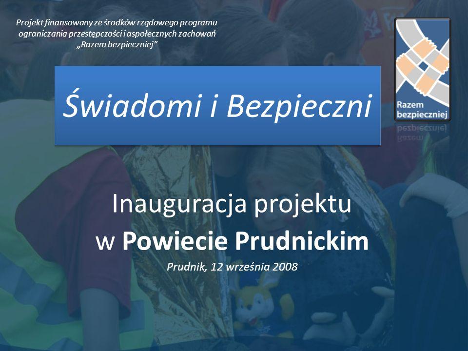 Świadomi i Bezpieczni Inauguracja projektu w Powiecie Prudnickim Prudnik, 12 września 2008 Projekt finansowany ze środków rządowego programu ograniczania przestępczości i aspołecznych zachowań Razem bezpieczniej