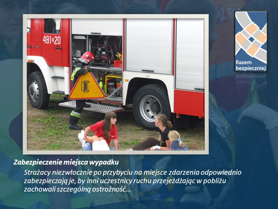 Zabezpieczenie miejsca wypadku Strażacy niezwłocznie po przybyciu na miejsce zdarzenia odpowiednio zabezpieczają je, by inni uczestnicy ruchu przejeżdżając w pobliżu zachowali szczególną ostrożność…