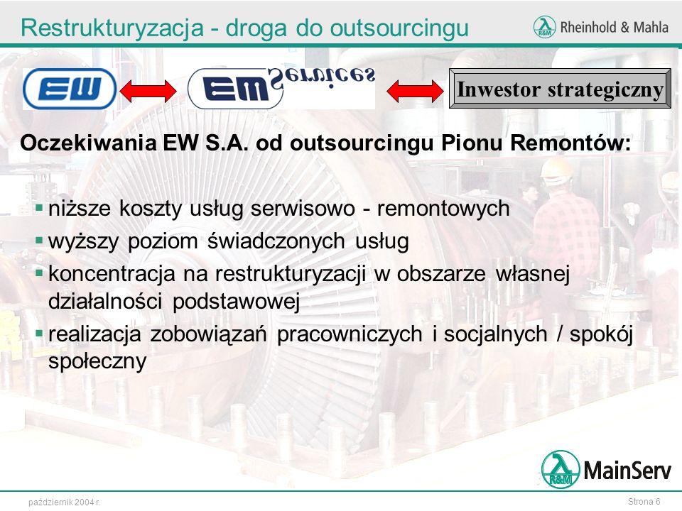 Strona 6 październik 2004 r. Restrukturyzacja - droga do outsourcingu Oczekiwania EW S.A. od outsourcingu Pionu Remontów: niższe koszty usług serwisow