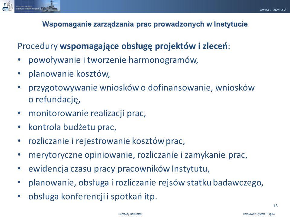 www.ctm.gdynia.pl Company Restricted Opracował: Ryszard Rugała 18 Procedury wspomagające obsługę projektów i zleceń: powoływanie i tworzenie harmonogramów, planowanie kosztów, przygotowywanie wniosków o dofinansowanie, wniosków o refundację, monitorowanie realizacji prac, kontrola budżetu prac, rozliczanie i rejestrowanie kosztów prac, merytoryczne opiniowanie, rozliczanie i zamykanie prac, ewidencja czasu pracy pracowników Instytutu, planowanie, obsługa i rozliczanie rejsów statku badawczego, obsługa konferencji i spotkań itp.