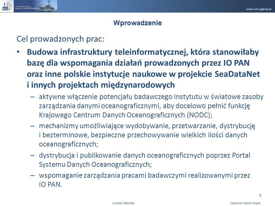 www.ctm.gdynia.pl Company Restricted Opracował: Ryszard Rugała 5 Wprowadzenie Cel prowadzonych prac: Budowa infrastruktury teleinformatycznej, która stanowiłaby bazę dla wspomagania działań prowadzonych przez IO PAN oraz inne polskie instytucje naukowe w projekcie SeaDataNet i innych projektach międzynarodowych – aktywne włączenie potencjału badawczego Instytutu w światowe zasoby zarządzania danymi oceanograficznymi, aby docelowo pełnić funkcję Krajowego Centrum Danych Oceanograficznych (NODC); – mechanizmy umożliwiające wydobywanie, przetwarzanie, dystrybucję i bezterminowe, bezpieczne przechowywanie wielkich ilości danych oceanograficznych; – dystrybucja i publikowanie danych oceanograficznych poprzez Portal Systemu Danych Oceanograficznych; – wspomaganie zarządzania pracami badawczymi realizowanymi przez IO PAN.