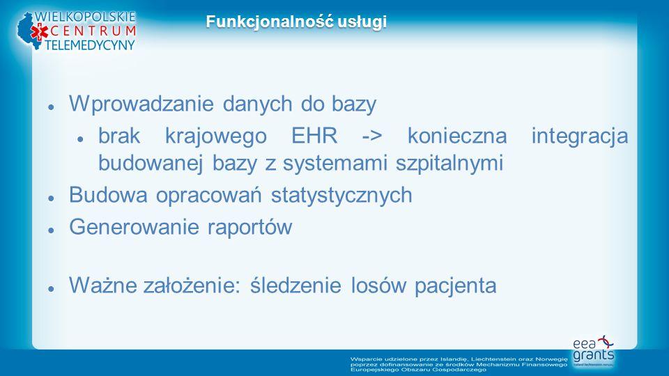 Wprowadzanie danych do bazy Wprowadzanie danych do bazy brak krajowego EHR -> konieczna integracja budowanej bazy z systemami szpitalnymi brak krajowego EHR -> konieczna integracja budowanej bazy z systemami szpitalnymi Budowa opracowań statystycznych Budowa opracowań statystycznych Generowanie raportów Generowanie raportów Ważne założenie: śledzenie losów pacjenta Ważne założenie: śledzenie losów pacjenta Funkcjonalność usługi