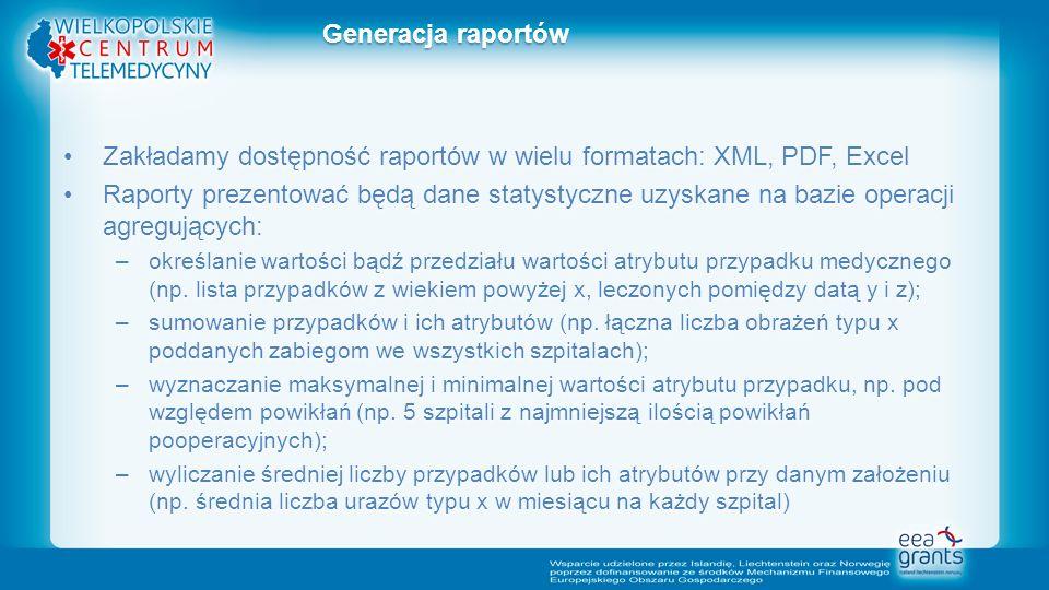 Zakładamy dostępność raportów w wielu formatach: XML, PDF, ExcelZakładamy dostępność raportów w wielu formatach: XML, PDF, Excel Raporty prezentować będą dane statystyczne uzyskane na bazie operacji agregujących:Raporty prezentować będą dane statystyczne uzyskane na bazie operacji agregujących: –określanie wartości bądź przedziału wartości atrybutu przypadku medycznego (np.