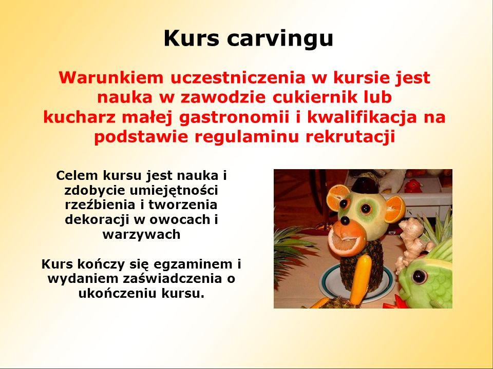 Kurs carvingu Warunkiem uczestniczenia w kursie jest nauka w zawodzie cukiernik lub kucharz małej gastronomii i kwalifikacja na podstawie regulaminu r