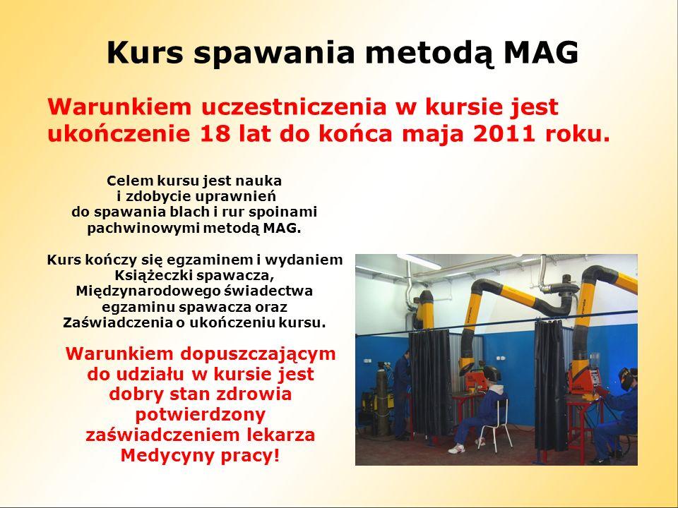Kurs spawania metodą MAG Warunkiem uczestniczenia w kursie jest ukończenie 18 lat do końca maja 2011 roku. Celem kursu jest nauka i zdobycie uprawnień