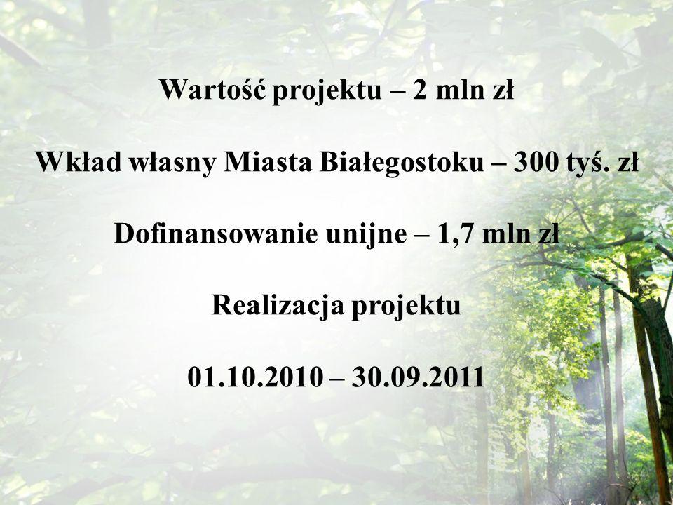 Wartość projektu – 2 mln zł Wkład własny Miasta Białegostoku – 300 tyś. zł Dofinansowanie unijne – 1,7 mln zł Realizacja projektu 01.10.2010 – 30.09.2