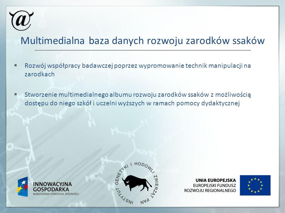 Multimedialna baza danych rozwoju zarodków ssaków Rozwój współpracy badawczej poprzez wypromowanie technik manipulacji na zarodkach Stworzenie multime