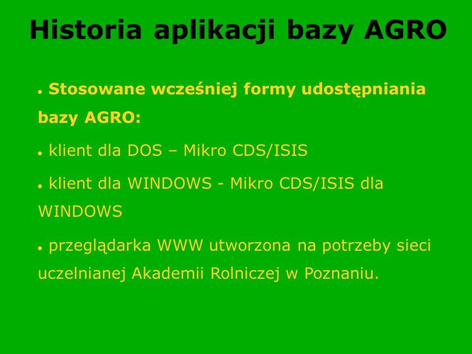 Historia aplikacji bazy AGRO Stosowane wcześniej formy udostępniania bazy AGRO: klient dla DOS – Mikro CDS/ISIS klient dla WINDOWS - Mikro CDS/ISIS dl