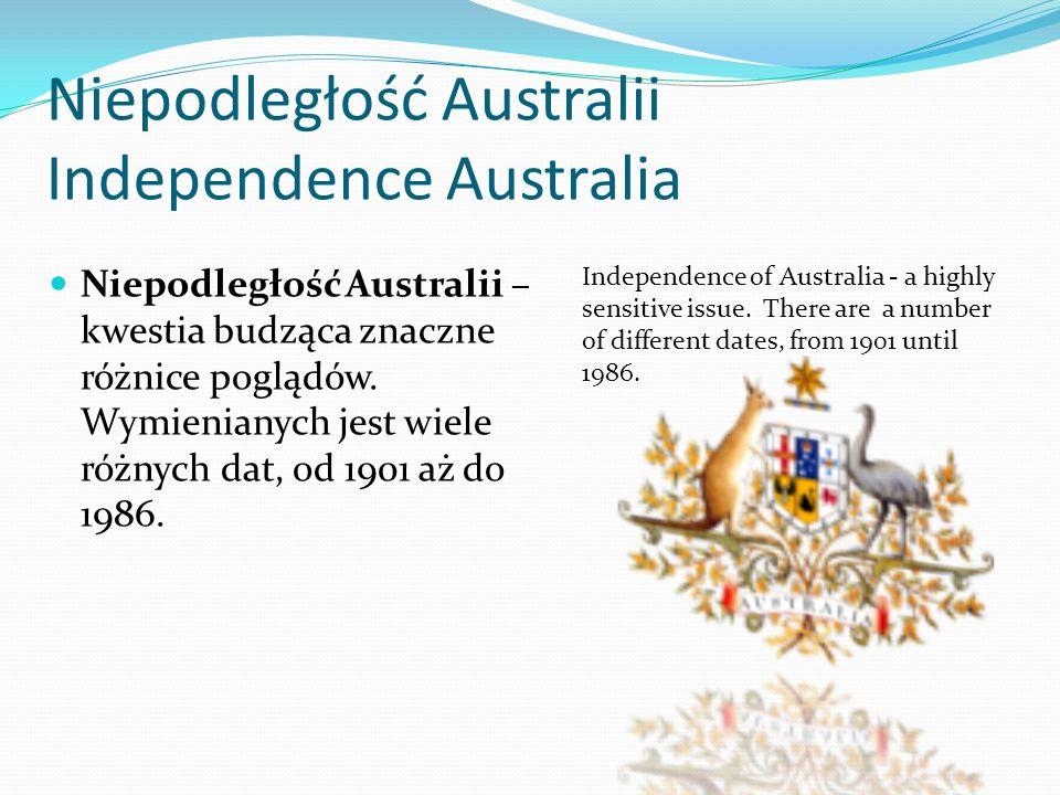 Niepodległość Australii Independence Australia Niepodległość Australii – kwestia budząca znaczne różnice poglądów. Wymienianych jest wiele różnych dat