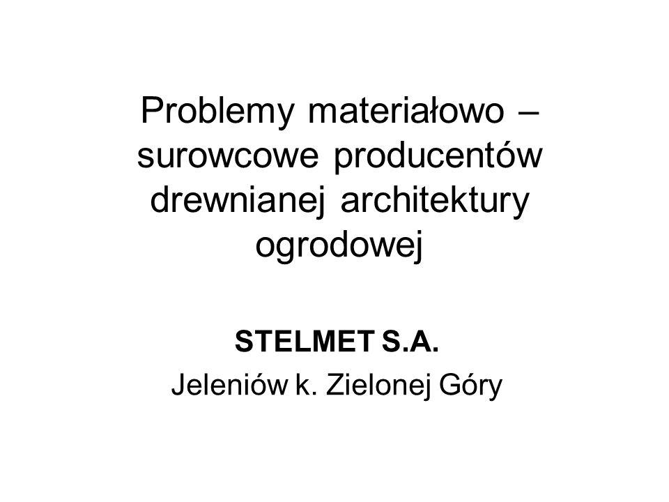 Problemy materiałowo – surowcowe producentów drewnianej architektury ogrodowej STELMET S.A. Jeleniów k. Zielonej Góry