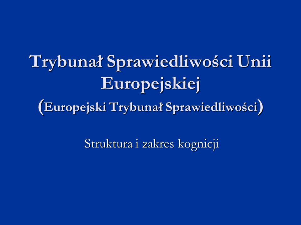 Trybunał Sprawiedliwości Unii Europejskiej ( Europejski Trybunał Sprawiedliwości ) Struktura i zakres kognicji