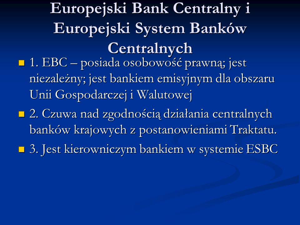 Europejski Bank Centralny i Europejski System Banków Centralnych 1. EBC – posiada osobowość prawną; jest niezależny; jest bankiem emisyjnym dla obszar