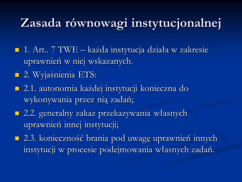 Zasada równowagi instytucjonalnej 1. Art.. 7 TWE – każda instytucja działa w zakresie uprawnień w niej wskazanych. 1. Art.. 7 TWE – każda instytucja d