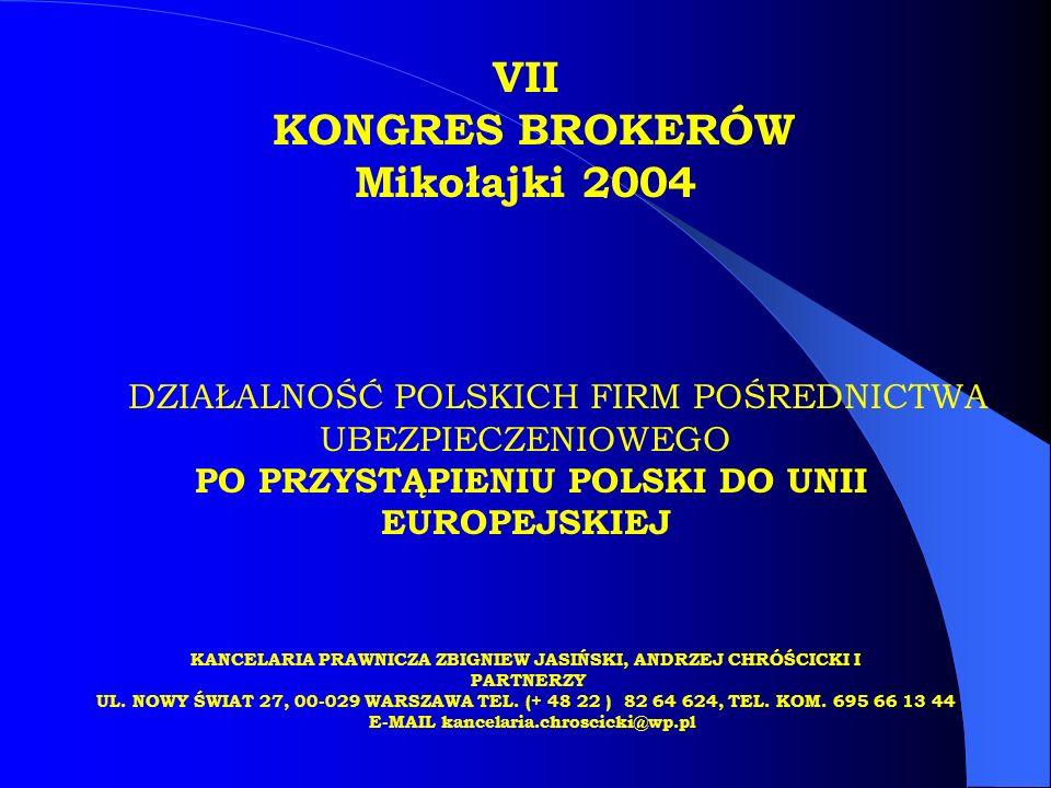 VII KONGRES BROKERÓW Mikołajki 2004 DZIAŁALNOŚĆ POLSKICH FIRM POŚREDNICTWA UBEZPIECZENIOWEGO PO PRZYSTĄPIENIU POLSKI DO UNII EUROPEJSKIEJ KANCELARIA PRAWNICZA ZBIGNIEW JASIŃSKI, ANDRZEJ CHRÓŚCICKI I PARTNERZY UL.