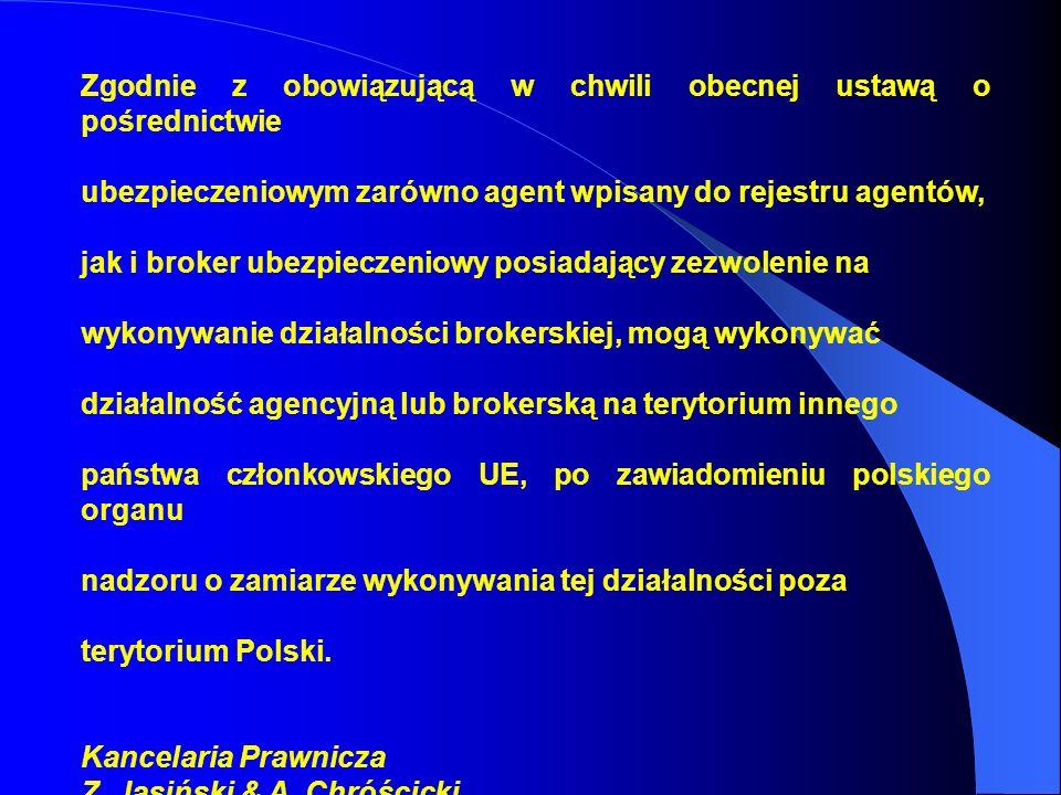 Zgodnie z obowiązującą w chwili obecnej ustawą o pośrednictwie ubezpieczeniowym zarówno agent wpisany do rejestru agentów, jak i broker ubezpieczeniowy posiadający zezwolenie na wykonywanie działalności brokerskiej, mogą wykonywać działalność agencyjną lub brokerską na terytorium innego państwa członkowskiego UE, po zawiadomieniu polskiego organu nadzoru o zamiarze wykonywania tej działalności poza terytorium Polski.