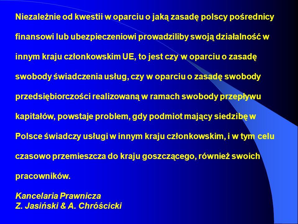 Niezależnie od kwestii w oparciu o jaką zasadę polscy pośrednicy finansowi lub ubezpieczeniowi prowadziliby swoją działalność w innym kraju członkowskim UE, to jest czy w oparciu o zasadę swobody świadczenia usług, czy w oparciu o zasadę swobody przedsiębiorczości realizowaną w ramach swobody przepływu kapitałów, powstaje problem, gdy podmiot mający siedzibę w Polsce świadczy usługi w innym kraju członkowskim, i w tym celu czasowo przemieszcza do kraju goszczącego, również swoich pracowników.